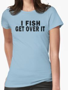 I FISH. GET OVER IT Womens Fitted T-Shirt