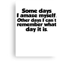 Some days I amaze myself. Other days I can't remember what day it is Canvas Print