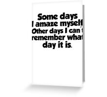 Some days I amaze myself. Other days I can't remember what day it is Greeting Card