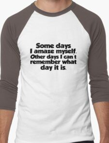 Some days I amaze myself. Other days I can't remember what day it is Men's Baseball ¾ T-Shirt