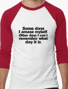 Some days I amaze myself. Other days I can't remember what day it is T-Shirt