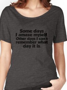 Some days I amaze myself. Other days I can't remember what day it is Women's Relaxed Fit T-Shirt