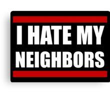 I Hate my Neighbors Canvas Print