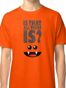 IS THAT ALL THERE IS? Classic T-Shirt