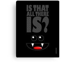 IS THAT ALL THERE IS? Canvas Print