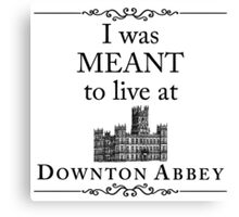 I was MEANT to live at Downton Abbey Canvas Print