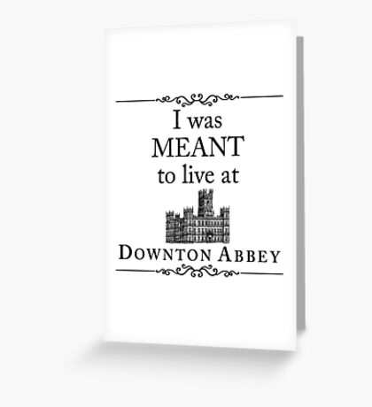 I was MEANT to live at Downton Abbey Greeting Card