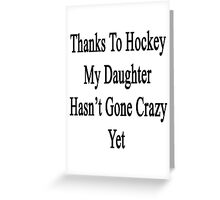 Thanks To Hockey My Daughter Hasn't Gone Crazy Yet Greeting Card