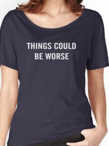 Things Could Be Worse 2 Women's Relaxed Fit T-Shirt
