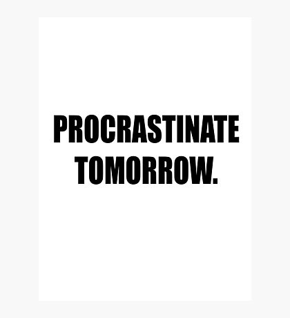 Procrastinate tomorrow! Photographic Print