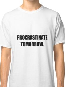 Procrastinate tomorrow! Classic T-Shirt