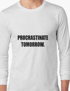 Procrastinate tomorrow! Long Sleeve T-Shirt
