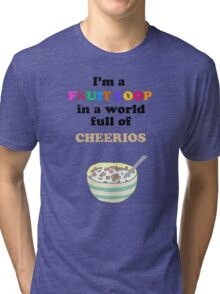 I'm a Fruit Loop in a World Full of Cheerios! Tri-blend T-Shirt