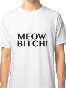 Meow Bitch! Classic T-Shirt