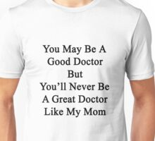 You May Be A Good Doctor But You'll Never Be A Great Doctor Like My Mom Unisex T-Shirt