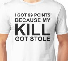 I got 99 Points because my Kill got Stole Unisex T-Shirt
