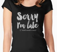Sorry I'm Late (I didn't want to come) Women's Fitted Scoop T-Shirt
