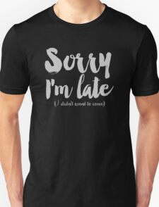 Sorry I'm Late (I didn't want to come) Unisex T-Shirt