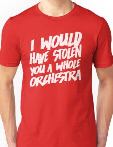 I Would Have Stolen You A Whole Orchestra Unisex T-Shirt