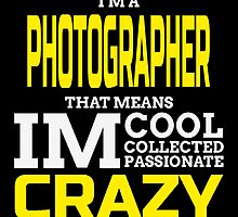 I'M A PHOTOGRAPHER THAT MEANS IM CRAZY by dynamictees