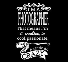 I'M A PHOTOGRAPHER THAT MEANS I'M CRAZY by dynamictees
