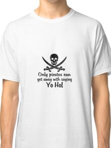 Only pirates can get away with saying Yo-Ho! Classic T-Shirt