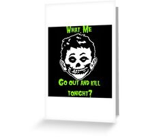 What, Me Go Out and Kill Tonight? Greeting Card