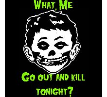 What, Me Go Out and Kill Tonight? Photographic Print