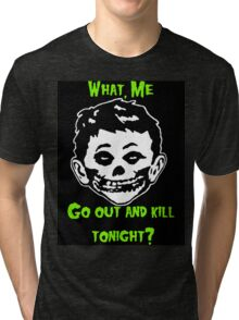 What, Me Go Out and Kill Tonight? Tri-blend T-Shirt