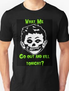 What, Me Go Out and Kill Tonight? T-Shirt
