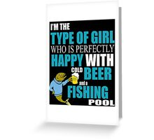 I'M THE TYPE OF GIRL WHO IS PERFECTLY HAPPY WITH COLD BEER AND A FISHING POOL Greeting Card