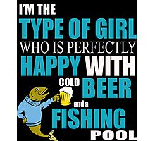I'M THE TYPE OF GIRL WHO IS PERFECTLY HAPPY WITH COLD BEER AND A FISHING POOL Photographic Print