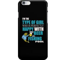 I'M THE TYPE OF GIRL WHO IS PERFECTLY HAPPY WITH COLD BEER AND A FISHING POOL iPhone Case/Skin