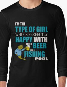 I'M THE TYPE OF GIRL WHO IS PERFECTLY HAPPY WITH COLD BEER AND A FISHING POOL Long Sleeve T-Shirt