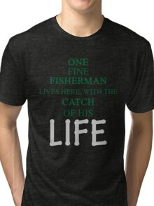ONE FINE FISHERMAN LIVES HERE, WITH THE CATCH OF HIS LIFE Tri-blend T-Shirt