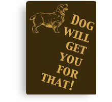 Dog Will Get You for That Canvas Print