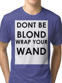 Dont be blond, wrap your wand! Tri-blend T-Shirt