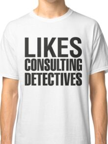 SHERLOCK - LIKES CONSULTING DETECTIVES Classic T-Shirt