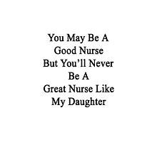 You May Be A Good Nurse But You'll Never Be A Great Nurse Like My Daughter  by supernova23