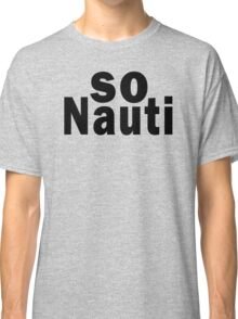 So Nauti  Classic T-Shirt