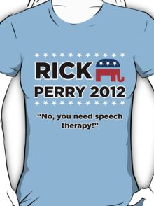 """Rick Perry 2012 - """"No, you need speech therapy!"""" T-Shirt"""