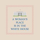 A Woman's Place is in the White House by welikestuff