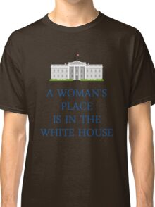 A Woman's Place is in the White House Classic T-Shirt