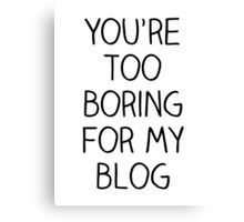You're Too Boring for My Blog Canvas Print