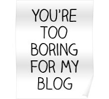 You're Too Boring for My Blog Poster
