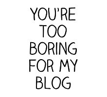 You're Too Boring for My Blog Photographic Print