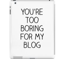 You're Too Boring for My Blog iPad Case/Skin