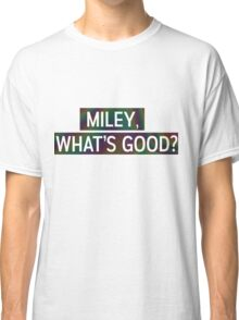 Miley, Whats good? Classic T-Shirt