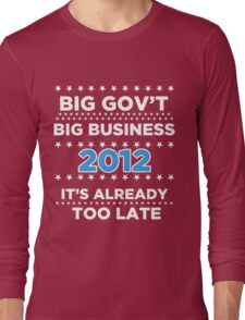 Big Business - Big Government 2012 - It's already too late Long Sleeve T-Shirt