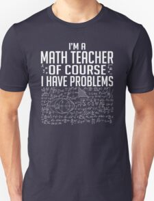 Im A Math Teacher Of Course I Have Problems T-Shirt